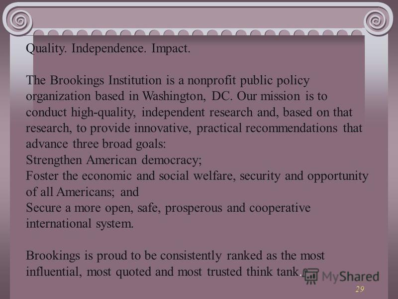 29 Quality. Independence. Impact. The Brookings Institution is a nonprofit public policy organization based in Washington, DC. Our mission is to conduct high-quality, independent research and, based on that research, to provide innovative, practical