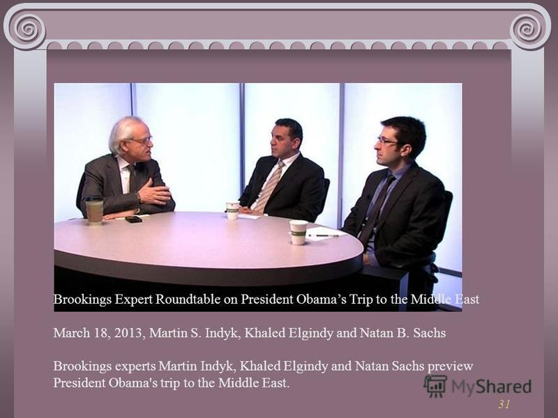 31 Brookings Expert Roundtable on President Obamas Trip to the Middle East March 18, 2013, Martin S. Indyk, Khaled Elgindy and Natan B. Sachs Brookings experts Martin Indyk, Khaled Elgindy and Natan Sachs preview President Obama's trip to the Middle
