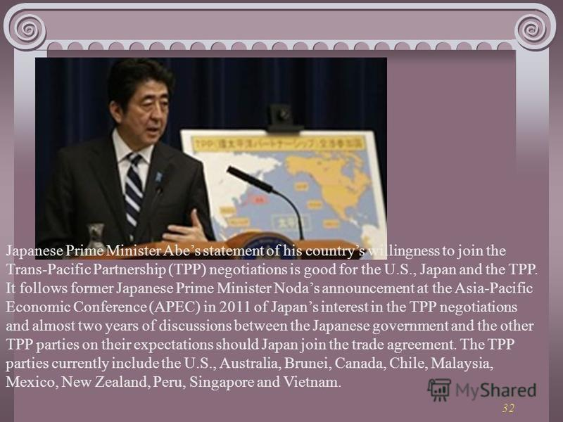 32 Japanese Prime Minister Abes statement of his countrys willingness to join the Trans-Pacific Partnership (TPP) negotiations is good for the U.S., Japan and the TPP. It follows former Japanese Prime Minister Nodas announcement at the Asia-Pacific E