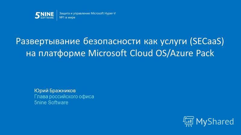 Развертывание безопасности как услуги (SECaaS) на платформе Microsoft Cloud OS/Azure Pack Юрий Бражников Глава российского офиса 5nine Software