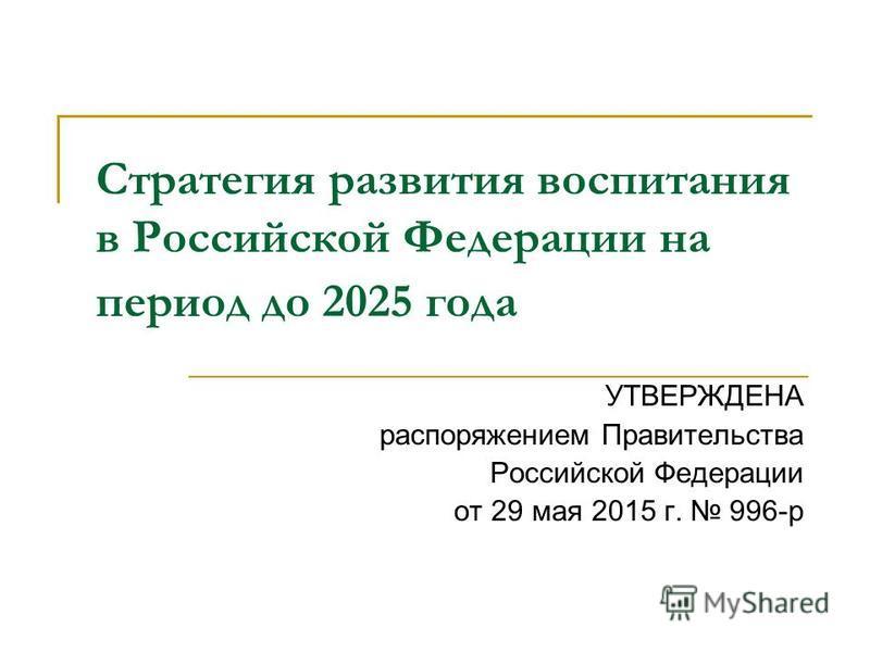 Стратегия развития воспитания в Российской Федерации на период до 2025 года УТВЕРЖДЕНА распоряжением Правительства Российской Федерации от 29 мая 2015 г. 996-р