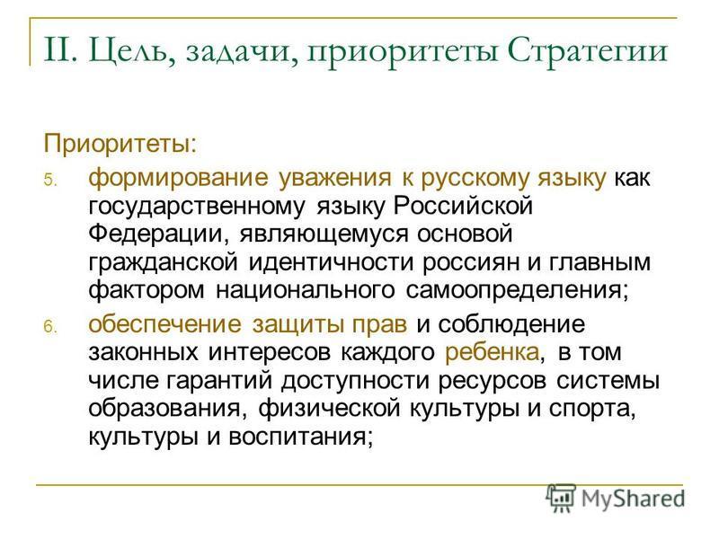 II. Цель, задачи, приоритеты Стратегии Приоритеты: 5. формирование уважения к русскому языку как государственному языку Российской Федерации, являющемуся основой гражданской идентичности россиян и главным фактором национального самоопределения; 6. об