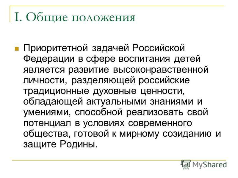 I. Общие положения Приоритетной задачей Российской Федерации в сфере воспитания детей является развитие высоконравственной личности, разделяющей российские традиционные духовные ценности, обладающей актуальными знаниями и умениями, способной реализов