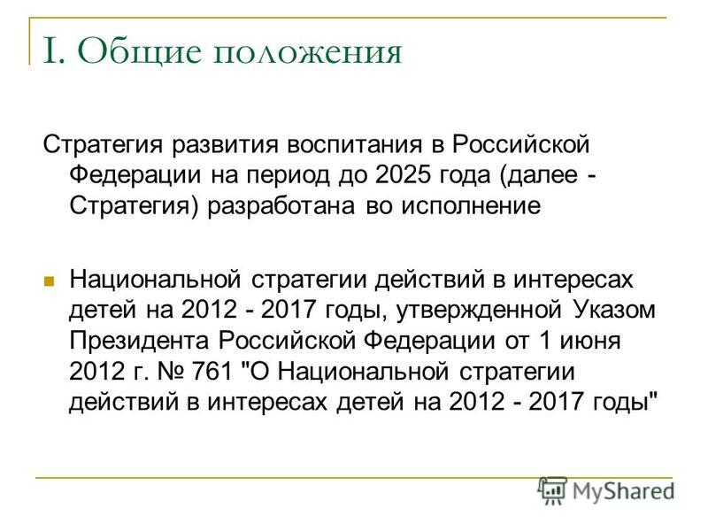 I. Общие положения Стратегия развития воспитания в Российской Федерации на период до 2025 года (далее - Стратегия) разработана во исполнение Национальной стратегии действий в интересах детей на 2012 - 2017 годы, утвержденной Указом Президента Российс