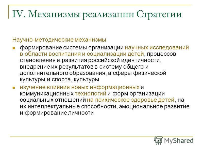 IV. Механизмы реализации Стратегии Научно-методические механизмы формирование системы организации научных исследований в области воспитания и социализации детей, процессов становления и развития российской идентичности, внедрение их результатов в сис