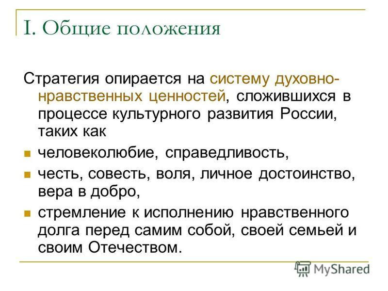 I. Общие положения Стратегия опирается на систему духовно- нравственных ценностей, сложившихся в процессе культурного развития России, таких как человеколюбие, справедливость, честь, совесть, воля, личное достоинство, вера в добро, стремление к испол