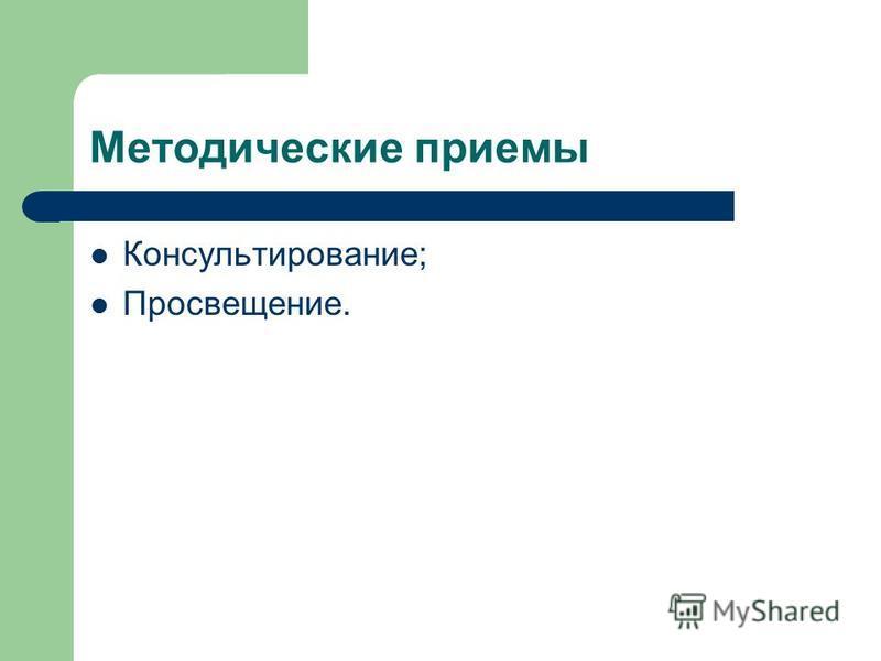 Методические приемы Консультирование; Просвещение.