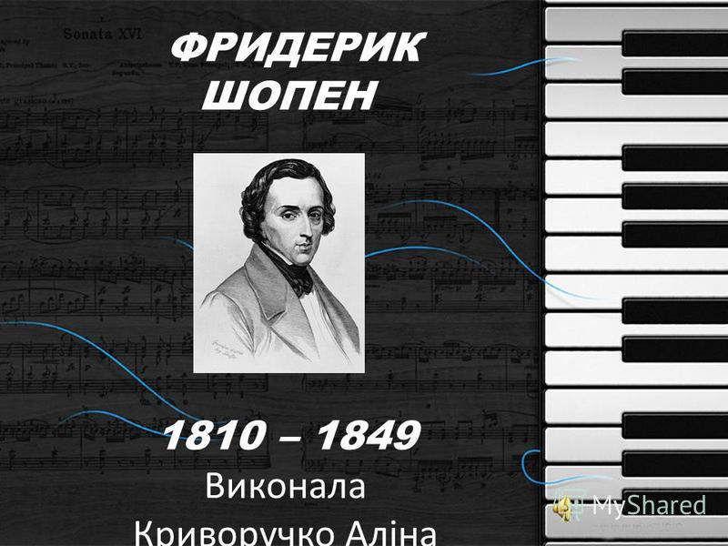 ФРИДЕРИК ШОПЕН 1810 – 1849 Виконала Криворучко Аліна