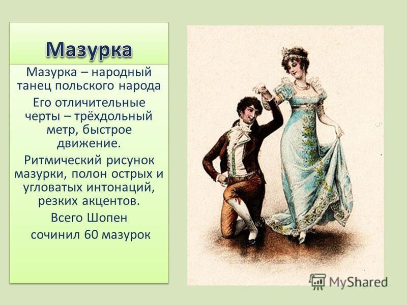 Мазурка – народный танец польского народа Его отличительные черты – трёхдольный метр, быстрое движение. Ритмический рисунок мазурки, полон острых и угловатых интонаций, резких акцентов. Всего Шопен сочинил 60 мазурок Мазурка – народный танец польског