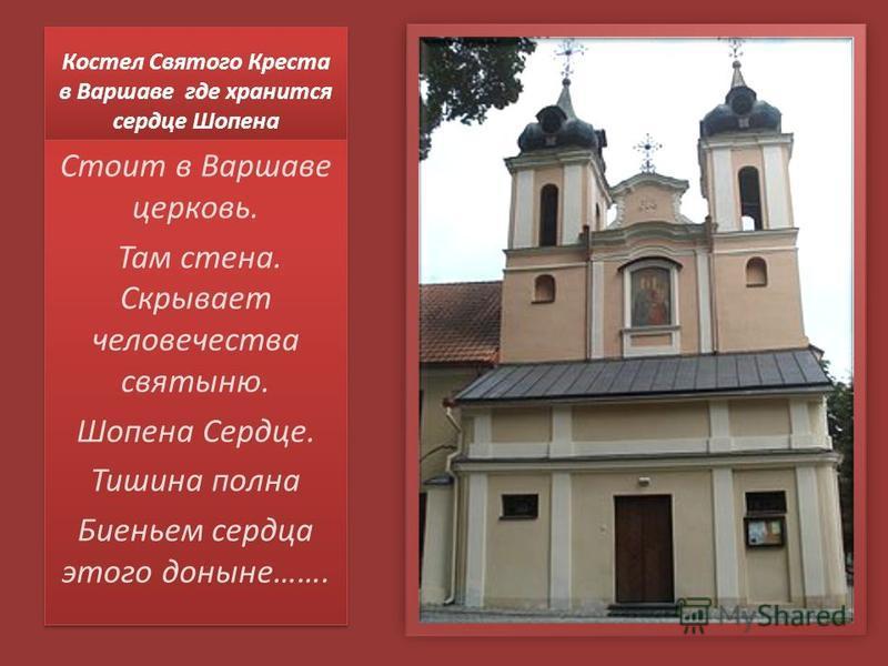 Костел Святого Креста в Варшаве где хранится сердце Шопена Стоит в Варшаве церковь. Там стена. Скрывает человечества святыню. Шопена Сердце. Тишина полна Биеньем сердца этого доныне……. Стоит в Варшаве церковь. Там стена. Скрывает человечества святыню