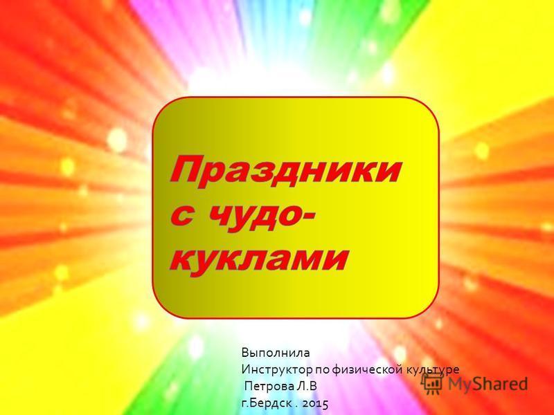 Выполнила Инструктор по физической культуре Петрова Л. В г. Бердск. 2015
