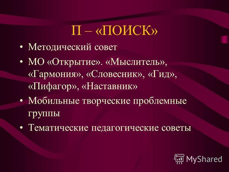 П – «ПОИСК» Методический совет МО «Открытие». «Мыслитель», «Гармония», «Словесник», «Гид», «Пифагор», «Наставник» Мобильные творческие проблемные группы Тематические педагогические советы