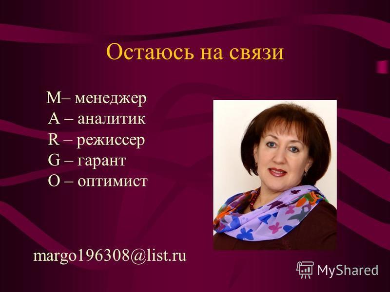 Остаюсь на связи M– менеджер A – аналитик R – режиссер G – гарант O – оптимист margo196308@list.ru