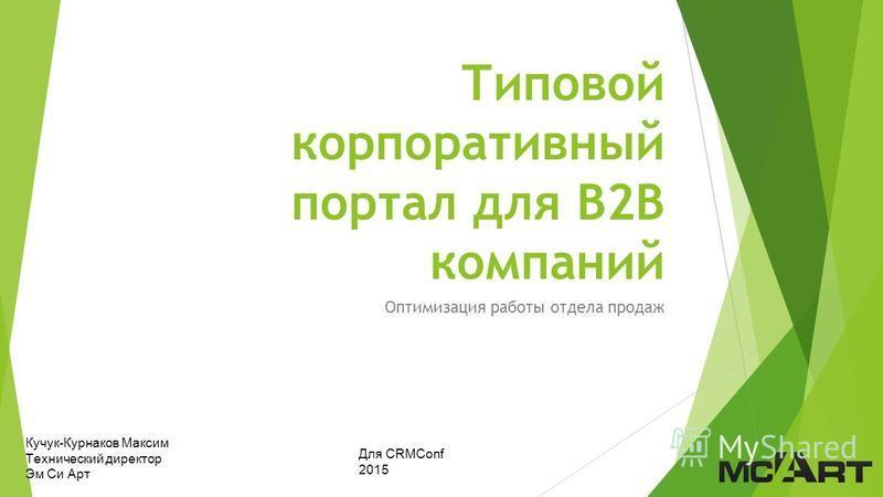 Типовой корпоративный портал для В2В компаний Оптимизация работы отдела продаж Кучук-Курнаков Максим Технический директор Эм Си Арт Для CRMConf 2015
