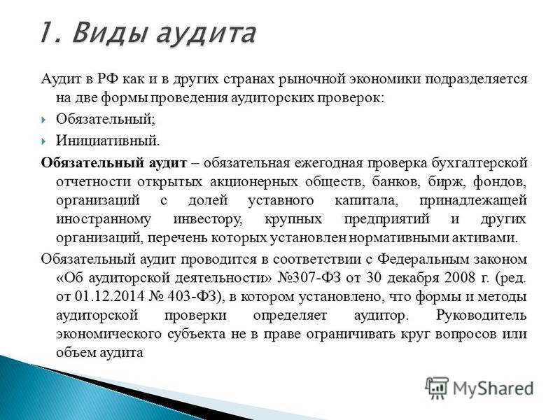 Аудит в РФ как и в других странах рыночной экономики подразделяется на две формы проведения аудиторских проверок: Обязательный; Инициативный. Обязательный аудит – обязательная ежегодная проверка бухгалтерской отчетности открытых акционерных обществ,