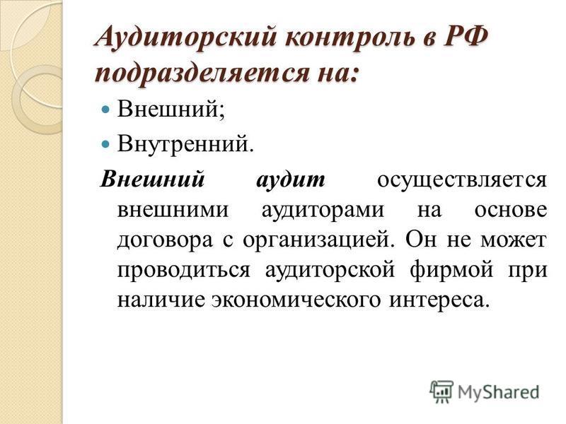 Аудиторский контроль в РФ подразделяется на: Внешний; Внутренний. Внешний аудит осуществляется внешними аудиторами на основе договора с организацией. Он не может проводиться аудиторской фирмой при наличие экономического интереса.