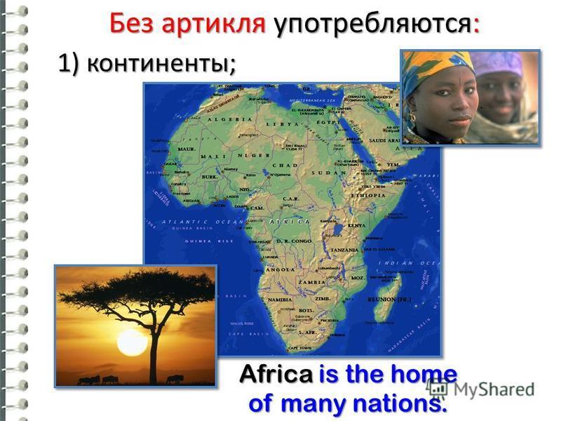 Без артикля употребляются: 1) континенты; Africa is the home of many nations.