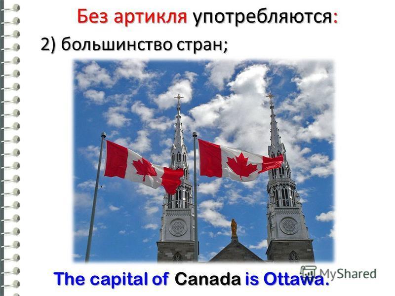 Без артикля употребляются: 2) большинство стран; The capital of Canada is Ottawa.