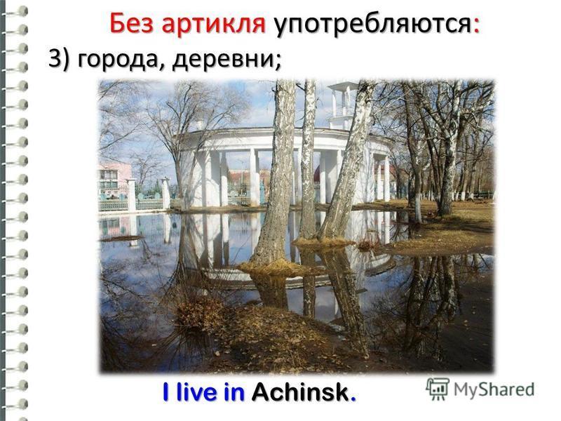 Без артикля употребляются: 3) города, деревни; I live in Achinsk. I live in Achinsk.