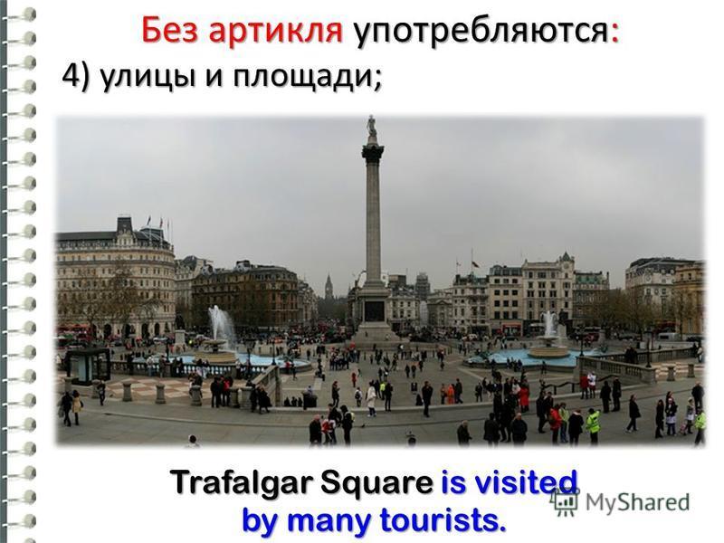 Без артикля употребляются: 4) улицы и площади; Trafalgar Square is visited by many tourists.