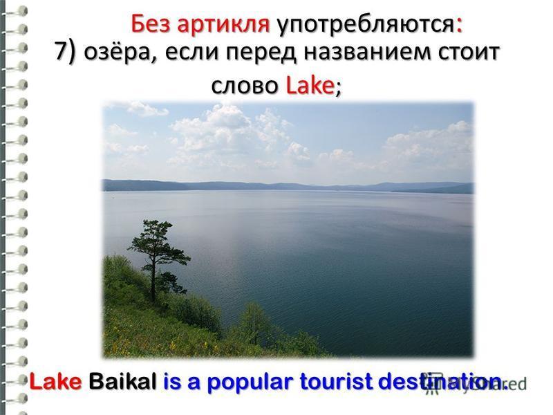 Без артикля употребляются : 7 ) озёра, если перед названием стоит слово Lake ; Lake Baikal is a popular tourist destination.