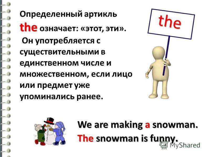 the the Определенный артикль the означает: «этот, эти». Он употребляется с существительными в единственном числе и множественном, если лицо или предмет уже упоминались ранее. We are making a snowman. The snowman is funny.