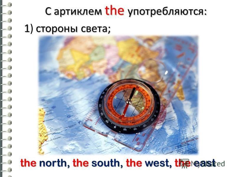 С артиклем the употребляются: 1 стороны света; 1) стороны света; the north, the south, the west, the east