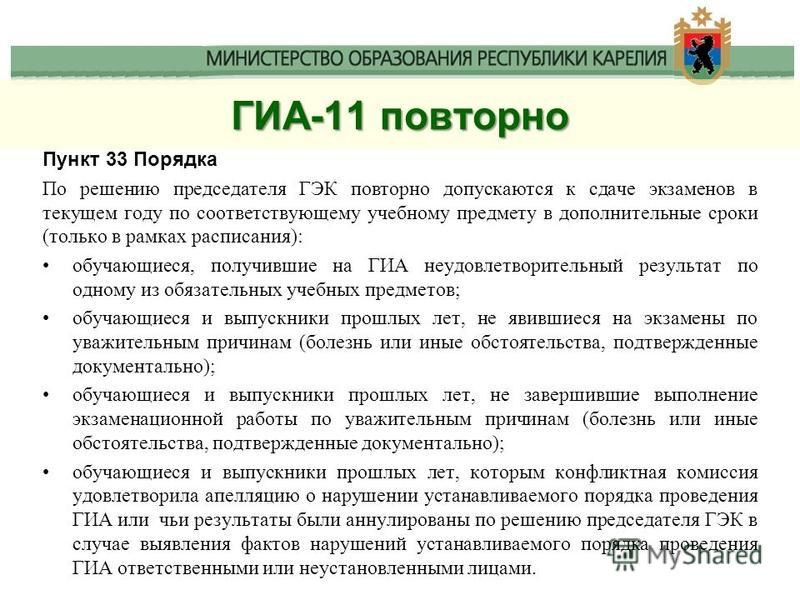 ГИА-11 повторно Пункт 33 Порядка По решению председателя ГЭК повторно допускаются к сдаче экзаменов в текущем году по соответствующему учебному предмету в дополнительные сроки (только в рамках расписания): обучающиеся, получившие на ГИА неудовлетвори