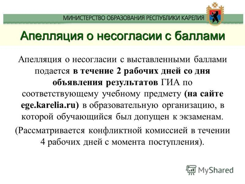 Апелляция о несогласии с баллами Апелляция о несогласии с выставленными баллами подается в течение 2 рабочих дней со дня объявления результатов ГИА по соответствующему учебному предмету (на сайте ege.karelia.ru) в образовательную организацию, в котор
