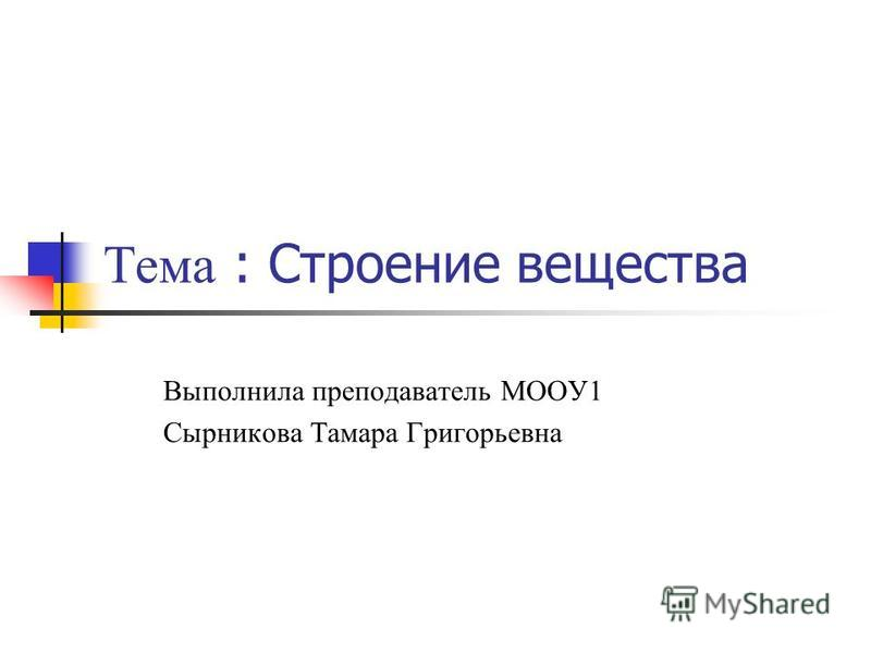 Тема : Строение вещества Выполнила преподаватель МООУ1 Сырникова Тамара Григорьевна