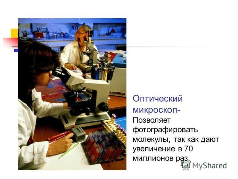 Оптический микроскоп- Позволяет фотографировать молекулы, так как дают увеличение в 70 миллионов раз.