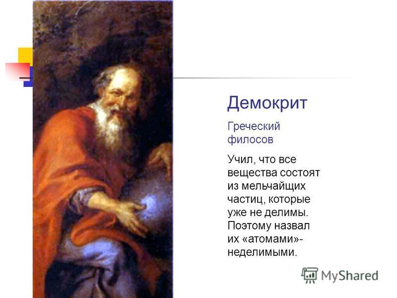 Демокрит Греческий философ Учил, что все вещества состоят из мельчайших частиц, которые уже не делимы. Поэтому назвал их «атомами»- неделимыми.