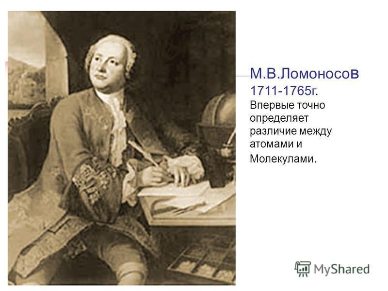 М.В.Ломоносо в 1711-1765 г. Впервые точно определяет различие между атомами и Молекулами.
