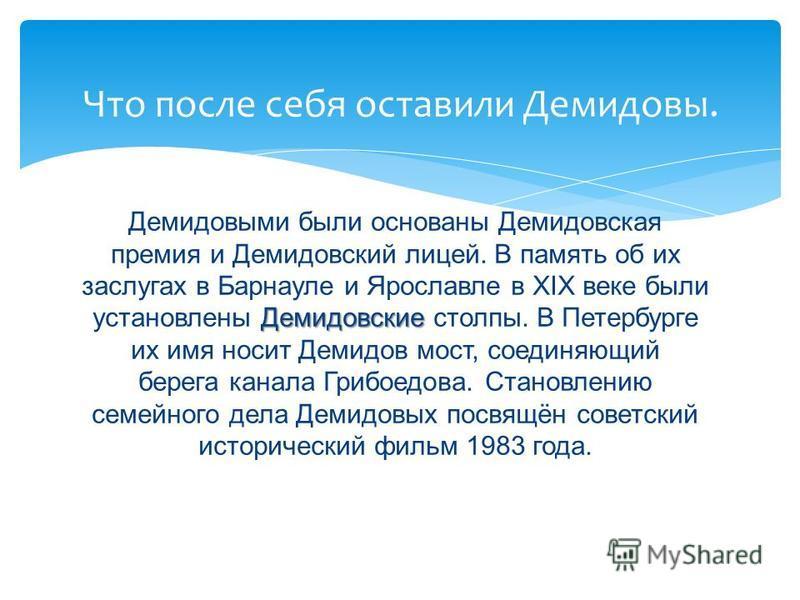Демидовские Демиводыми были основаны Демидовская премия и Демидовский лицей. В память об их заслугах в Барнауле и Ярославле в XIX веке были установлены Демидовские столпы. В Петербурге их имя носит Демидов мост, соединяющий берега канала Грибоедова.