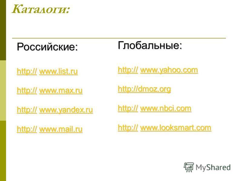 Каталоги:Российские: http://www.list.ru http://http://www.list.ru http:// www.list.ruwww.list.ru http://www.max.ru http://http://www.max.ru http:// www.max.ruwww.max.ru http://www.yandex.ru http://http://www.yandex.ru http:// www.yandex.ruwww.yandex.