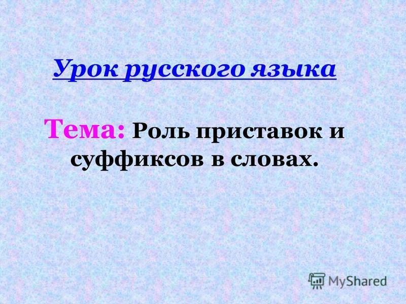 Урок русского языка Тема: Роль приставок и суффиксов в словах.