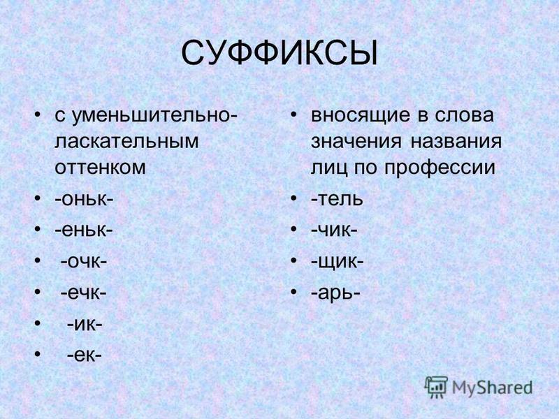 СУФФИКСЫ с уменьшителльно- ласкателльным оттенком -оньк- -еньк- -очк- -ечк- -ик- -ек- вносящие в слова значения названия лиц по профессии -телль -чик- -щик- -царь-