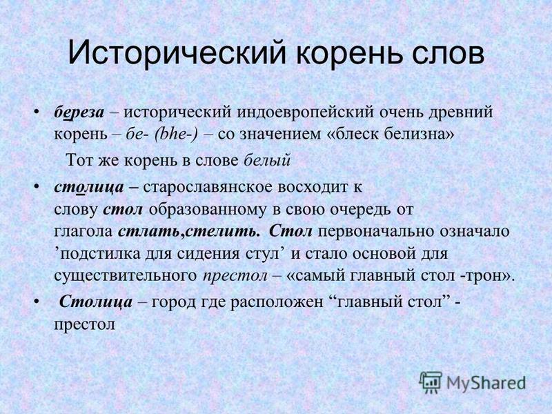 Исторический корень слов береза – исторический индоевропейский очень древний корень – бе- (bhe-) – со значением «блеск белизна» Тот же корень в слове белый столица – старославянское восходит к слову стол образованному в свою очередь от глагола стлать