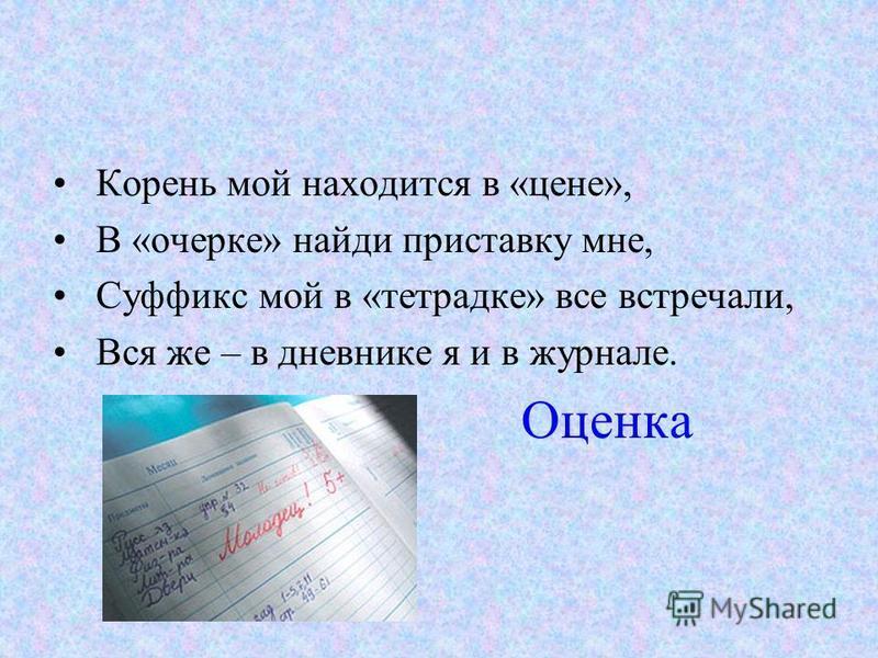 Корень мой находится в «цене», В «очерке» найди приставку мне, Суффикс мой в «тетрадке» все встречали, Вся же – в дневнике я и в журнале. Оценка