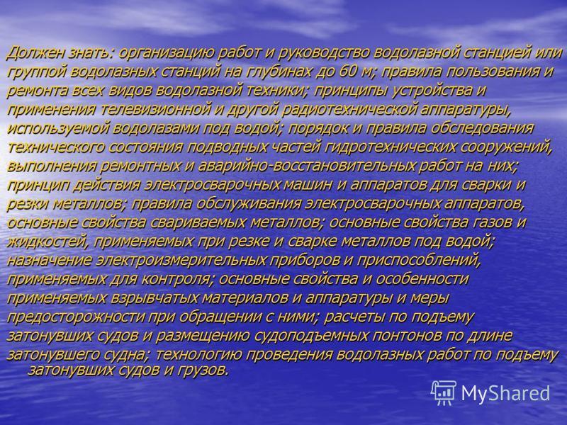 Должен знать: организацию работ и руководство водолазной станцией или группой водолазных станций на глубинах до 60 м; правила пользования и ремонта всех видов водолазной техники; принципы устройства и применения телевизионной и другой радиотехническо