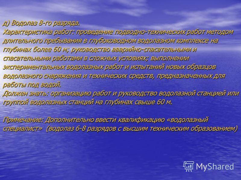 д) Водолаз 8-го разряда. Характеристика работ: проведение подводно-технических работ методом длительного пребывания в глубоководном водолазном комплексе на глубинах более 60 м; руководство аварийно-спасательными и спасательными работами в сложных усл