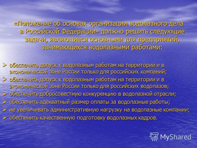 «Положение об основах организации водолазного дела в Российской Федерации» должно решить следующие задачи, являющиеся основными для предприятий, занимающихся водолазными работами: обеспечить допуск к водолазным работам на территории и в экономической