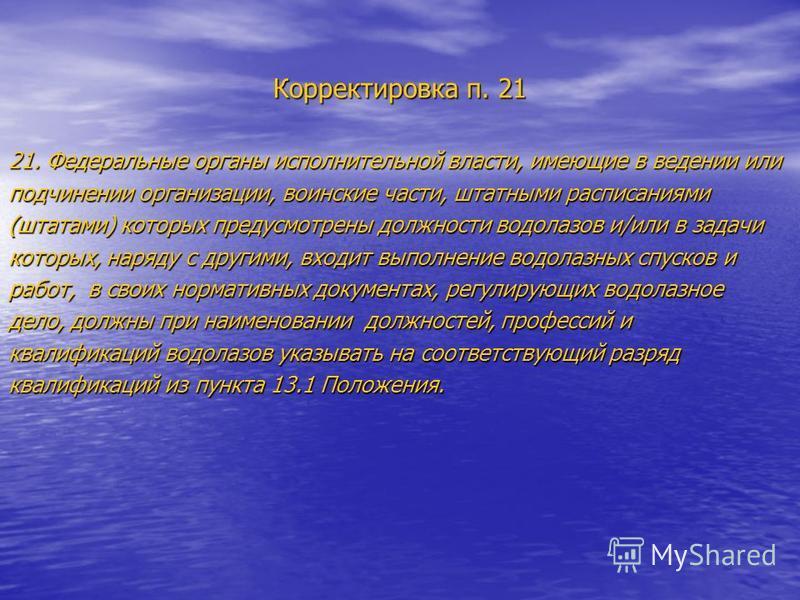 Корректировка п. 21 21. Федеральные органы исполнительной власти, имеющие в ведении или подчинении организации, воинские части, штатными расписаниями (штатами) которых предусмотрены должности водолазов и/или в задачи которых, наряду с другими, входит