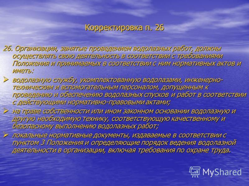 Корректировка п. 26 26. Организации, занятые проведением водолазных работ, должны осуществлять свою деятельность в соответствии с требованиями Положения и принимаемых в соответствии с ним нормативных актов и иметь: водолазную службу, укомплектованную