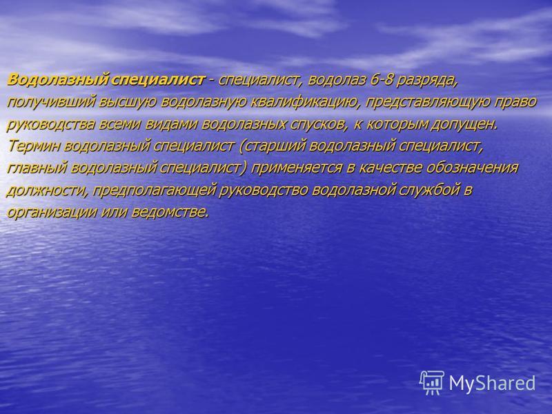 Водолазный специалист - специалист, водолаз 6-8 разряда, получивший высшую водолазную квалификацию, представляющую право руководства всеми видами водолазных спусков, к которым допущен. Термин водолазный специалист (старший водолазный специалист, глав