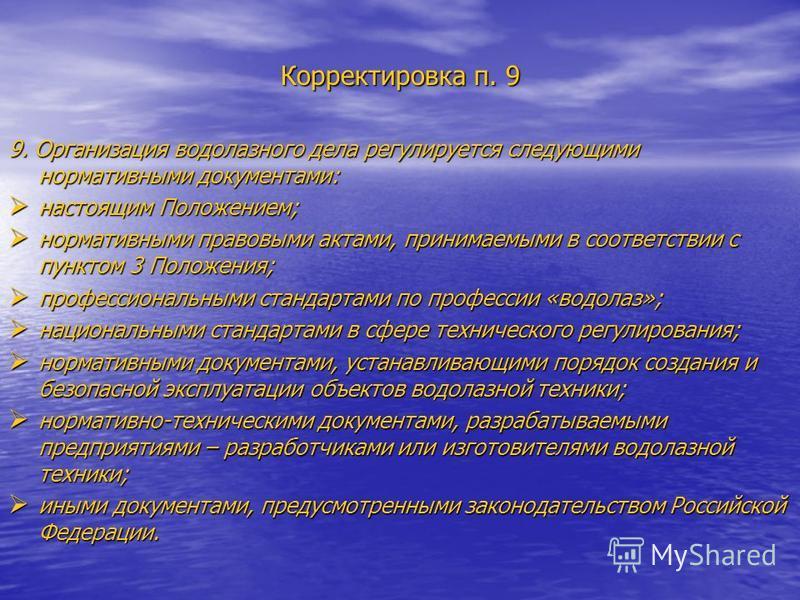 Корректировка п. 9 9. Организация водолазного дела регулируется следующими нормативными документами: настоящим Положением; настоящим Положением; нормативными правовыми актами, принимаемыми в соответствии с пунктом 3 Положения; нормативными правовыми
