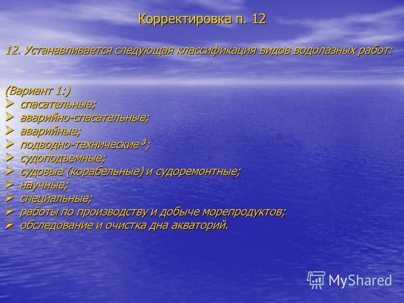 Корректировка п. 12 12. Устанавливается следующая классификация видов водолазных работ: (Вариант 1:) спасательные; спасательные; аварийно-спасательные; аварийно-спасательные; аварийные; аварийные; подводно-технические 3 ; подводно-технические 3 ; суд