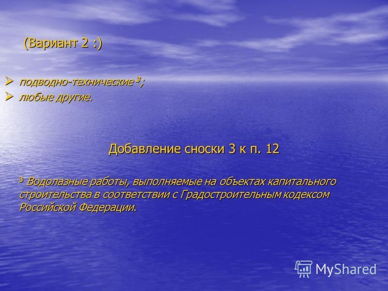 (Вариант 2 :) подводно-технические 3 ; подводно-технические 3 ; любые другие. любые другие. Добавление сноски 3 к п. 12 3 Водолазные работы, выполняемые на объектах капитального строительства в соответствии с Градостроительным кодексом Российской Фед