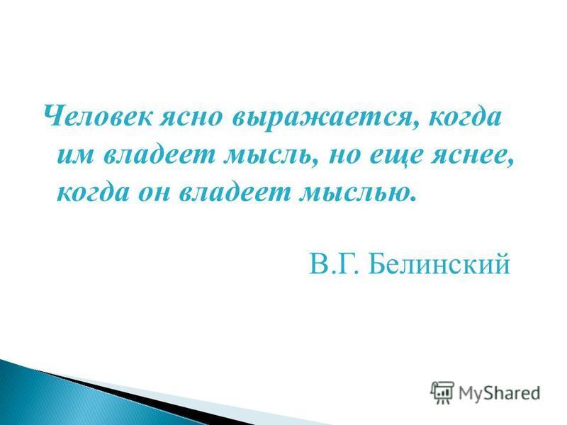 Человек ясно выражается, когда им владеет мысль, но еще яснее, когда он владеет мыслью. В.Г. Белинский