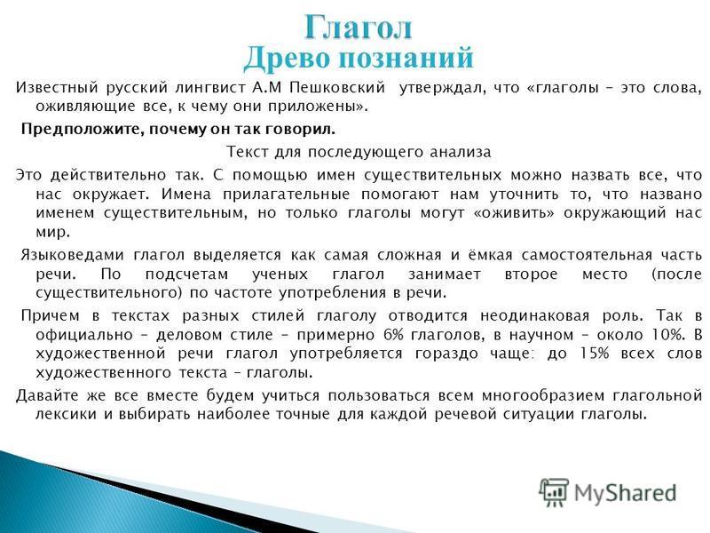 Древо познаний Известный русский лингвист А.М Пешковский утверждал, что «глаголы – это слова, оживляющие все, к чему они приложены». Предположите, почему он так говорил. Текст для последующего анализа Это действительно так. С помощью имен существител